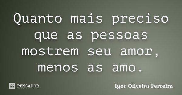 Quanto mais preciso que as pessoas mostrem seu amor, menos as amo.... Frase de Igor Oliveira Ferreira.