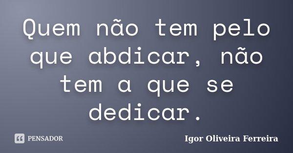 Quem não tem pelo que abdicar, não tem a que se dedicar.... Frase de Igor Oliveira Ferreira.