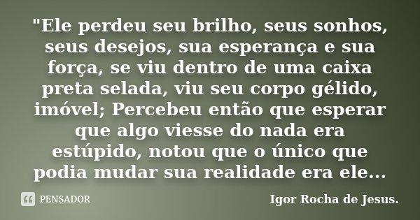 """""""Ele perdeu seu brilho, seus sonhos, seus desejos, sua esperança e sua força, se viu dentro de uma caixa preta selada, viu seu corpo gélido, imóvel;... Frase de Igor Rocha de Jesus."""