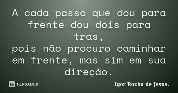 A cada passo que dou para frente dou dois para tras, pois não procuro caminhar em frente, mas sim em sua direção.... Frase de Igor Rocha de Jesus.