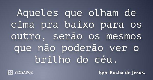 Aqueles que olham de cima pra baixo para os outro, serão os mesmos que não poderão ver o brilho do céu.... Frase de Igor Rocha de Jesus.