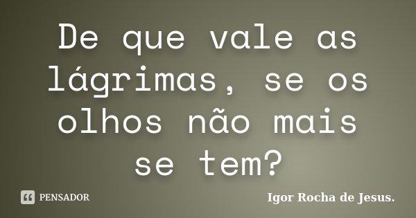 De que vale as lágrimas, se os olhos não mais se tem?... Frase de Igor Rocha de Jesus.