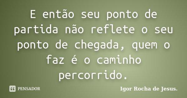 E então seu ponto de partida não reflete o seu ponto de chegada, quem o faz é o caminho percorrido.... Frase de Igor Rocha de Jesus.