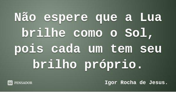 Não espere que a Lua brilhe como o Sol, pois cada um tem seu brilho próprio.... Frase de Igor Rocha de Jesus..