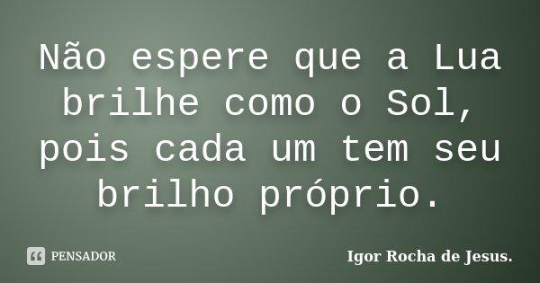 Não espere que a Lua brilhe como o Sol, pois cada um tem seu brilho próprio.... Frase de Igor Rocha de Jesus.
