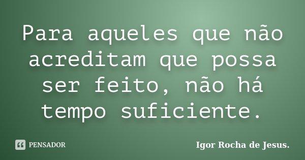 Para aqueles que não acreditam que possa ser feito, não há tempo suficiente.... Frase de Igor Rocha de Jesus.