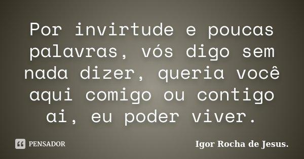 Por invirtude e poucas palavras, vós digo sem nada dizer, queria você aqui comigo ou contigo ai, eu poder viver.... Frase de Igor Rocha de Jesus.