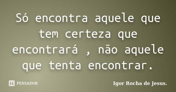 Só encontra aquele que tem certeza que encontrará , não aquele que tenta encontrar.... Frase de Igor Rocha de Jesus.