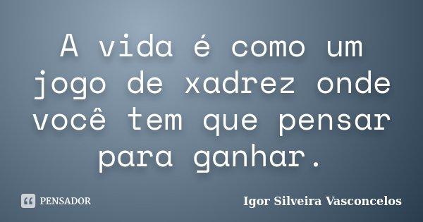 A vida é como um jogo de xadrez onde você tem que pensar para ganhar.... Frase de Igor Silveira Vasconcelos.