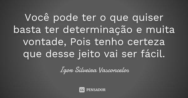 Você pode ter o que quiser basta ter determinação e muita vontade, Pois tenho certeza que desse jeito vai ser fácil.... Frase de Igor Silveira Vasconcelos.