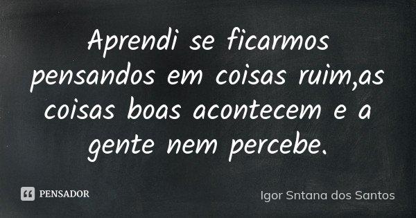 Aprendi se ficarmos pensandos em coisas ruim,as coisas boas acontecem e a gente nem percebe.... Frase de Igor Sntana dos Santos.