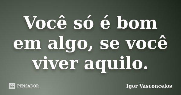 Você só é bom em algo, se você viver aquilo.... Frase de Igor Vasconcelos.