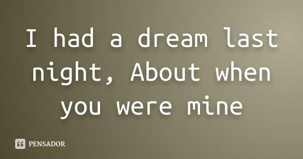I had a dream last night, About when you were mine... Frase de Desconhecido.