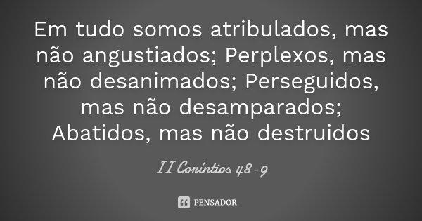 Em tudo somos atribulados, mas não angustiados; Perplexos, mas não desanimados; Perseguidos, mas não desamparados; Abatidos, mas não destruidos... Frase de II Coríntios 48-9.