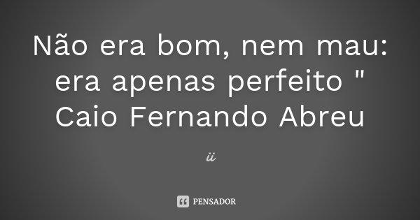 """Não era bom, nem mau: era apenas perfeito """" Caio Fernando Abreu... Frase de ii."""