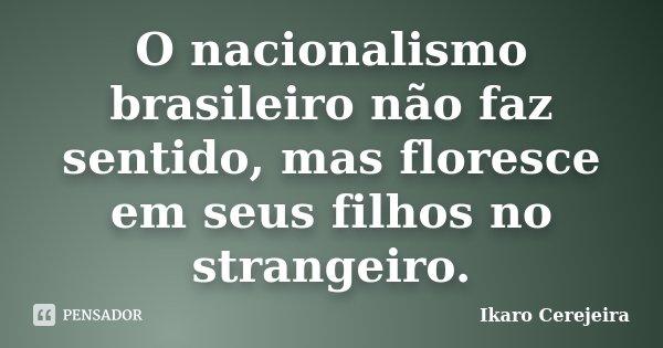 O nacionalismo brasileiro não faz sentido, mas floresce em seus filhos no strangeiro.... Frase de Ikaro Cerejeira.