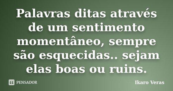 Palavras ditas através de um sentimento momentâneo, sempre são esquecidas.. sejam elas boas ou ruins.... Frase de Ikaro Veras.