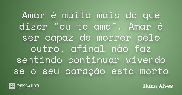 """Amar é muito mais do que dizer """"eu te amo"""". Amar é ser capaz de morrer pelo outro, afinal não faz sentindo continuar vivendo se o seu coração está mor... Frase de Ilana Alves."""