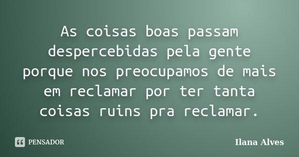As coisas boas passam despercebidas pela gente porque nos preocupamos de mais em reclamar por ter tanta coisas ruins pra reclamar.... Frase de Ilana Alves.