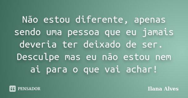 Não estou diferente, apenas sendo uma pessoa que eu jamais deveria ter deixado de ser. Desculpe mas eu não estou nem ai para o que vai achar!... Frase de Ilana Alves.