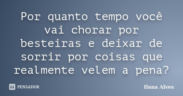 Por quanto tempo você vai chorar por besteiras e deixar de sorrir por coisas que realmente velem a pena?... Frase de Ilana Alves.