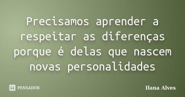 Precisamos aprender a respeitar as diferenças porque é delas que nascem novas personalidades... Frase de Ilana Alves.