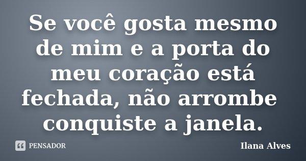 Se você gosta mesmo de mim e a porta do meu coração está fechada, não arrombe conquiste a janela.... Frase de Ilana Alves.