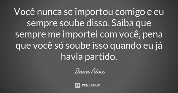 Você nunca se importou comigo e eu sempre soube disso. Saiba que sempre me importei com você, pena que você só soube isso quando eu já havia partido.... Frase de Ilana Alves.