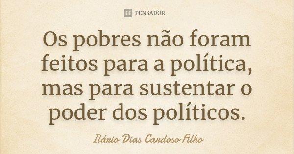 Os pobres não foram feitos para a política, mas para sustentar o poder dos políticos.... Frase de Ilário Dias Cardoso Filho.