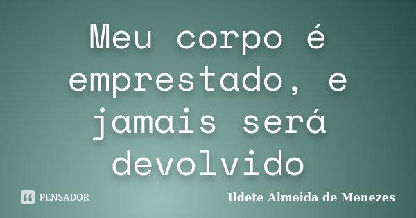 Meu corpo é emprestado, e jamais será devolvido... Frase de Ildete Almeida de Menezes.