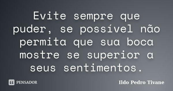 Evite sempre que puder, se possível não permita que sua boca mostre se superior a seus sentimentos.... Frase de Ildo Pedro Tivane.