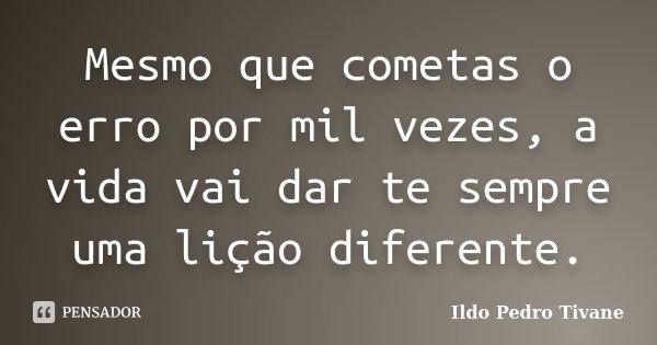 Mesmo que cometas o erro por mil vezes, a vida vai dar te sempre uma lição diferente.... Frase de Ildo Pedro Tivane.