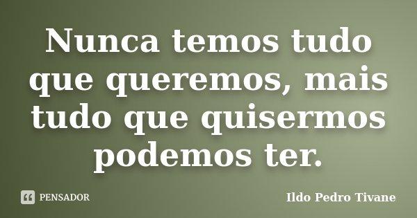 Nunca temos tudo que queremos, mais tudo que quisermos podemos ter.... Frase de Ildo Pedro Tivane.