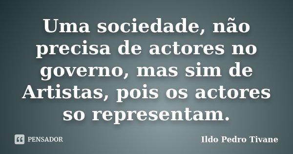 Uma sociedade, não precisa de actores no governo, mas sim de Artistas, pois os actores so representam.... Frase de Ildo Pedro Tivane.