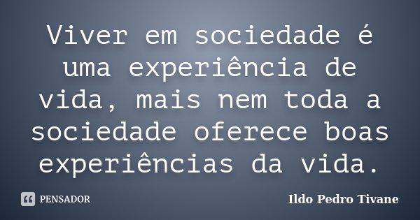 Viver em sociedade é uma experiência de vida, mais nem toda a sociedade oferece boas experiências da vida.... Frase de Ildo Pedro Tivane.
