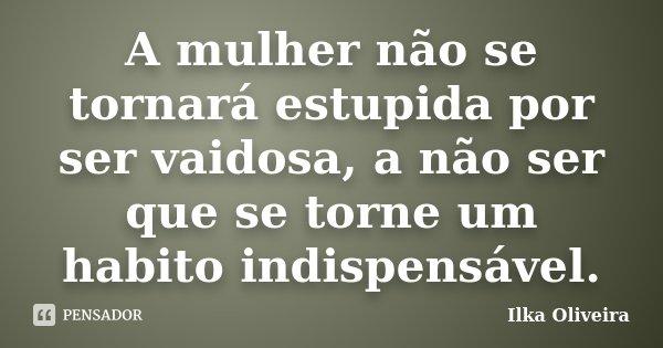 A mulher não se tornará estupida por ser vaidosa, a não ser que se torne um habito indispensável.... Frase de Ilka Oliveira.