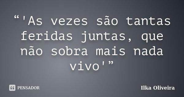 """""""'As vezes são tantas feridas juntas, que não sobra mais nada vivo'""""... Frase de Ilka Oliveira."""