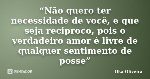 """""""Não quero ter necessidade de você, e que seja reciproco, pois o verdadeiro amor é livre de qualquer sentimento de posse""""... Frase de Ilka Oliveira."""
