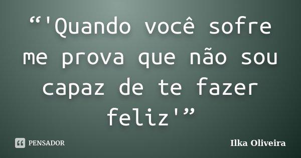 """""""'Quando você sofre me prova que não sou capaz de te fazer feliz'""""... Frase de Ilka Oliveira."""