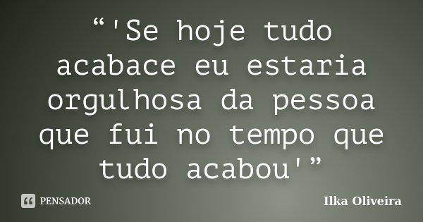 """""""'Se hoje tudo acabace eu estaria orgulhosa da pessoa que fui no tempo que tudo acabou'""""... Frase de Ilka Oliveira."""