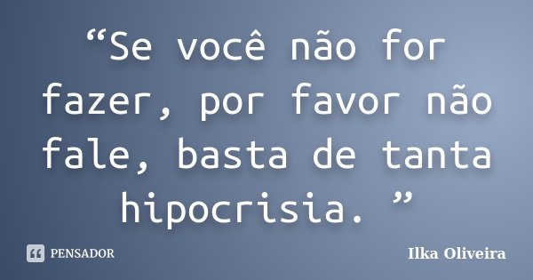 """""""Se você não for fazer, por favor não fale, basta de tanta hipocrisia. """"... Frase de Ilka Oliveira."""