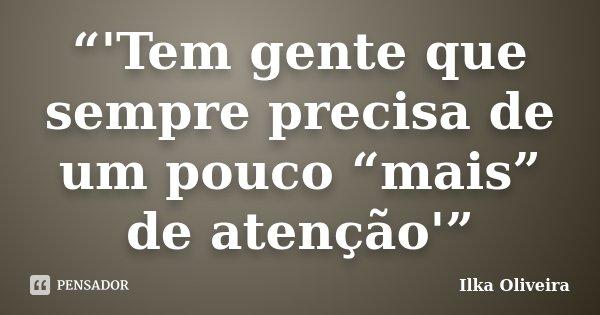 """""""'Tem gente que sempre precisa de um pouco """"mais"""" de atenção'""""... Frase de Ilka Oliveira."""