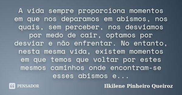A vida sempre proporciona momentos em que nos deparamos em abismos, nos quais, sem perceber, nos desviamos por medo de cair, optamos por desviar e não enfrentar... Frase de Ilkilene Pinheiro Queiroz.