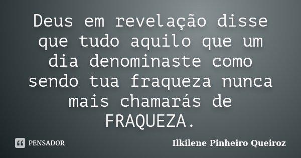 Deus em revelação disse que tudo aquilo que um dia denominaste como sendo tua fraqueza nunca mais chamarás de FRAQUEZA.... Frase de Ilkilene Pinheiro Queiroz.