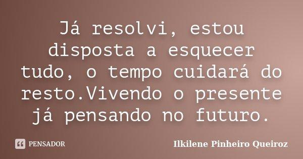 Já resolvi, estou disposta a esquecer tudo, o tempo cuidará do resto.Vivendo o presente já pensando no futuro.... Frase de Ilkilene Pinheiro Queiroz.