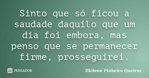 Sinto que só ficou a saudade daquilo que um dia foi embora, mas penso que se permanecer firme, prosseguirei.... Frase de Ilkilene Pinheiro Queiroz.