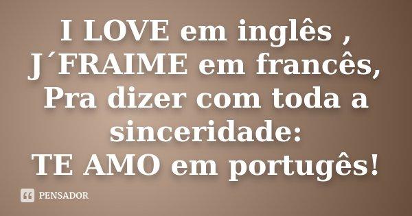 I LOVE em inglês , J´FRAIME em francês, Pra dizer com toda a sinceridade: TE AMO em portugês!... Frase de Desconhecido.