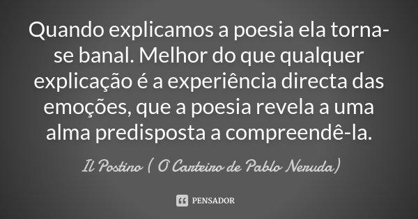Quando explicamos a poesia ela torna-se banal. Melhor do que qualquer explicação é a experiência directa das emoções, que a poesia revela a uma alma predisposta... Frase de Il Postino ( O Carteiro de Pablo Neruda).
