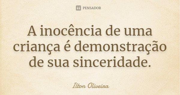 A inocência de uma criança é demonstração de sua sinceridade.... Frase de Ilton Oliveira.