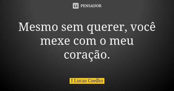 Mesmo Sem Querer Você Mexe Com O Meu I Lucas Coelho